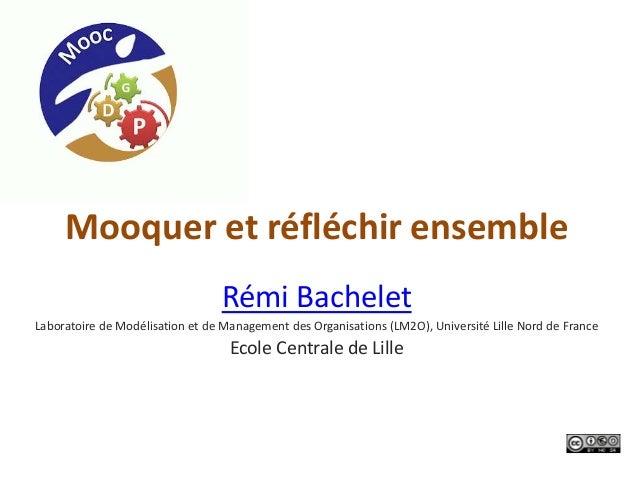 Mooquer et réfléchir ensembleRémi BacheletLaboratoire de Modélisation et de Management des Organisations (LM2O), Universit...