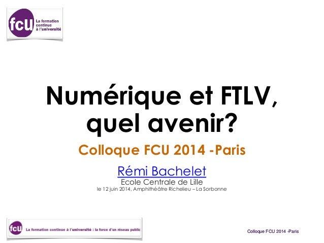 Colloque FCU 2014 -ParisColloque FCU 2014 -Paris Numérique et FTLV, quel avenir? Colloque FCU 2014 -Paris Rémi Bachelet Ec...