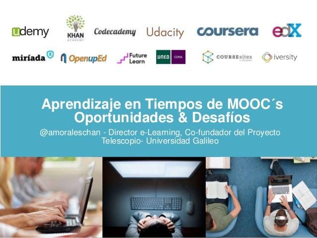 Aprendizaje en Tiempos de MOOC´s  Oportunidades & Desafíos  @amoraleschan - Director e-Learning, Co-fundador del Proyecto ...