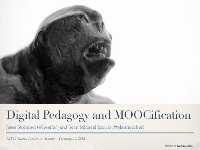 Digital Pedagogy and MOOCificationJesse Stommel (@Jessifer) and Sean Michael Morris (@slamteacher)NITLE Shared Academics S...