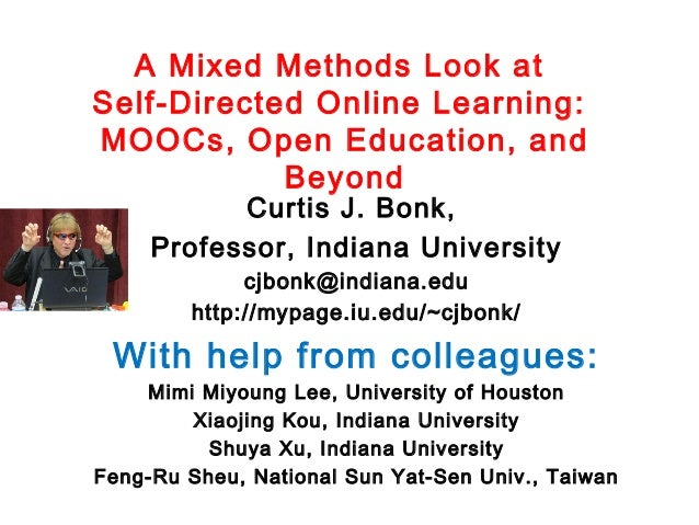 A Mixed Methods Look at Self-Directed Online Learning: MOOCs, Open Education, and Beyond Curtis J. Bonk, Professor, Indian...