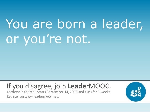 You are born a leader, or you're not. If you disagree, join LeaderMOOC. Leadership for real. Starts September 14, 2013 and...