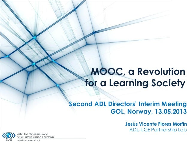 MOOC, a Revolutionfor a Learning SocietySecond ADL Directors' Interim MeetingGOL, Norway, 13.05.2013Jesús Vicente Flores M...