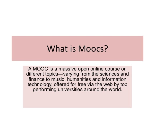 What is Moocs? A MOOC is a massive open online course on different topics—varying from the sciences and finance to music, ...