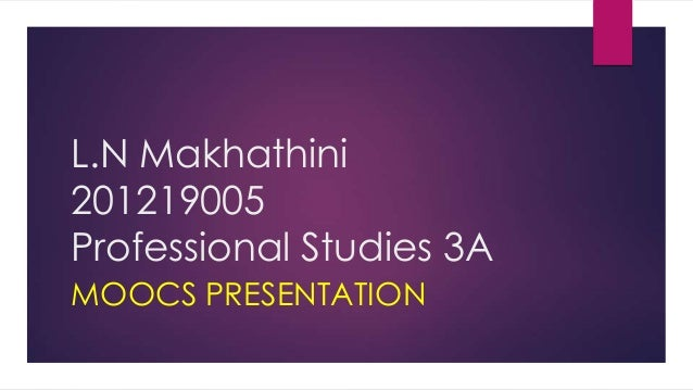 L.N Makhathini 201219005 Professional Studies 3A MOOCS PRESENTATION