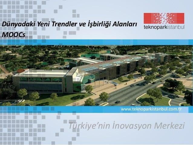 Türkiye'nin İnovasyon Merkezi www.teknoparkistanbul.com.tr Dünyadaki Yeni Trendler ve İşbirliği Alanları MOOCs