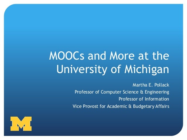 MOOCs and More at the University of Michigan                                Martha E. Pollack    Professor of Computer Sci...