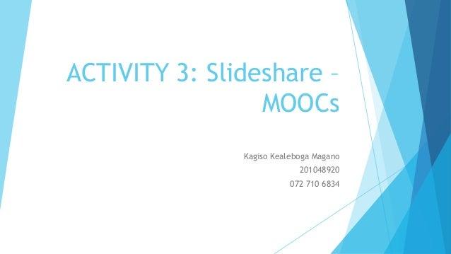 ACTIVITY 3: Slideshare – MOOCs Kagiso Kealeboga Magano 201048920 072 710 6834