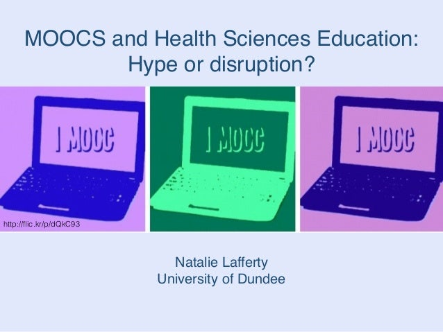 MOOCS and Health Sciences Education: ! Hype or disruption? Natalie Lafferty! University of Dundee http://flic.kr/p/dQkC93