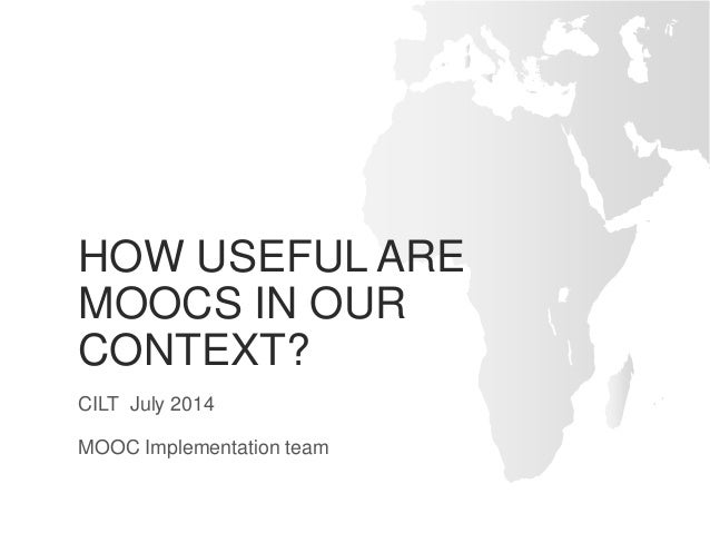 HOW USEFUL ARE MOOCS IN OUR CONTEXT? CILT July 2014 MOOC Implementation team