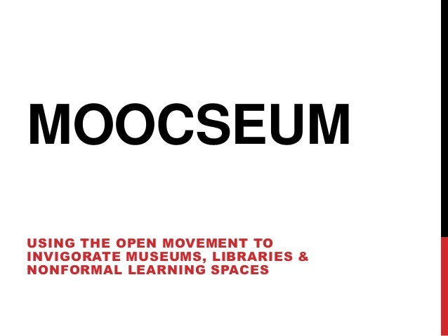 MOOCSEUM USING THE OPEN MOVEMENT TO INVIGORATE MUSEUMS, LIBRARIES & NONFORMAL LEARNING SPACES