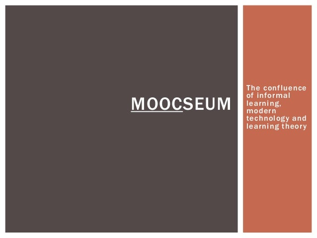 MOOCSEUM  The confluence of informal learning, modern technology and learning theor y