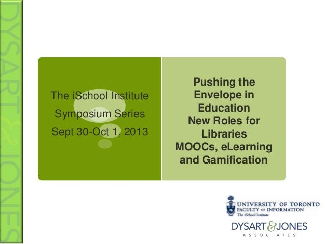 The iSchool Institute Symposium Series Sept 30-Oct 1, 2013 Pushing the Envelope in Education New Roles for Libraries MOOCs...
