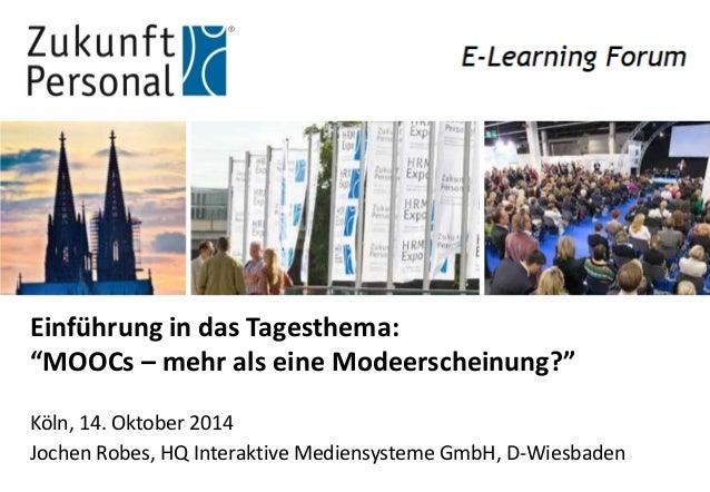 """Einführung in das Tagesthema: """"MOOCs – mehr als eine Modeerscheinung?""""  Köln, 14. Oktober 2014  Jochen Robes, HQ Interakti..."""