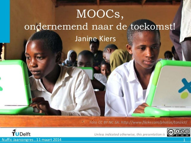 Nuffic Jaarcongres , 11 maart 2014 1 MOOCs, ondernemend naar de toekomst! Janine Kiers Foto CC BY NC SA: http://www.flickr...