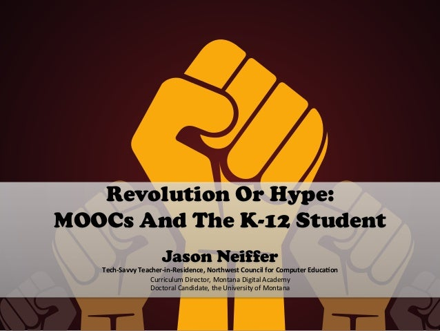 Revolution Or Hype: MOOCs And The K-12 Student 	    Jason Neiffer Tech-­‐Savvy	   Teacher-­‐in-­‐Residence,	   Northwest	 ...