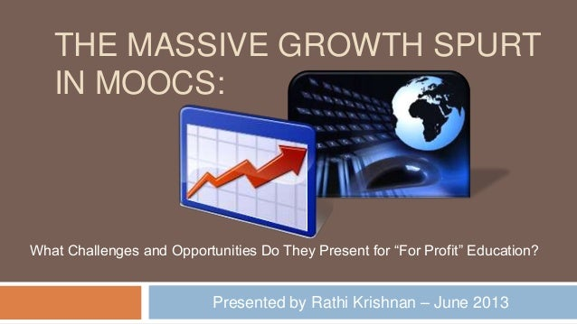 THE MASSIVE GROWTH SPURT IN MOOCS: Presented by Rathi Krishnan – June 2013 What Challenges and Opportunities Do They Prese...