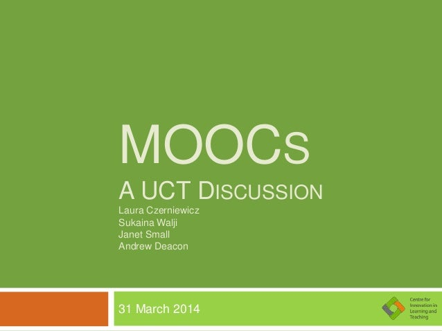 MOOCS A UCT DISCUSSION Laura Czerniewicz Sukaina Walji Janet Small Andrew Deacon 31 March 2014