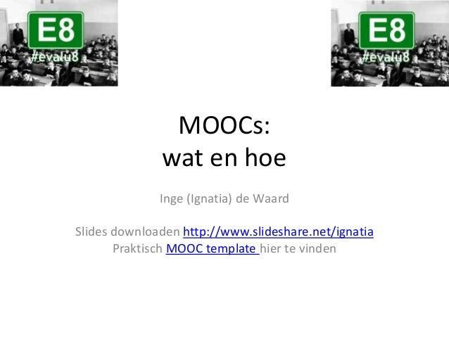 MOOCs: wat en hoe Inge (Ignatia) de Waard Slides downloaden http://www.slideshare.net/ignatia Praktisch MOOC template hier...