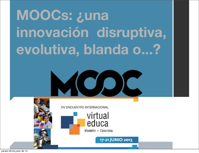 MOOCs: ¿unainnovación disruptiva,evolutiva, blanda o...?jueves 20 de junio de 13