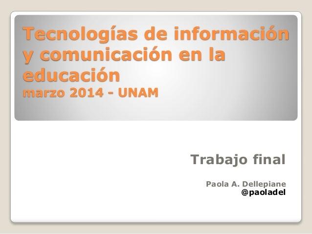 Tecnologías de información y comunicación en la educación marzo 2014 - UNAM Trabajo final Paola A. Dellepiane @paoladel