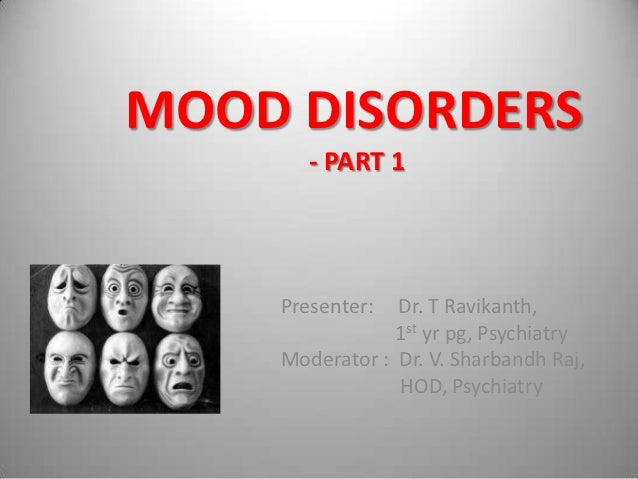 MOOD DISORDERS       - PART 1    Presenter:  Dr. T Ravikanth,                1st yr pg, Psychiatry    Moderator : Dr. V. S...