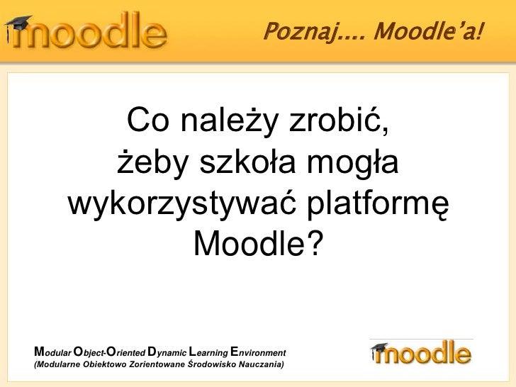 Poznaj.... Moodle'a! <br />Co należy zrobić,<br />żeby szkoła mogła wykorzystywać platformę Moodle?<br />ModularObject-Ori...