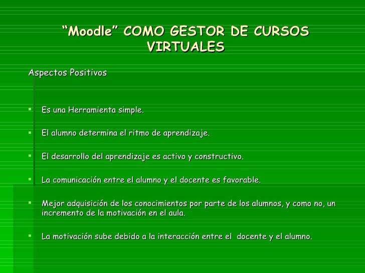 """"""" Moodle"""" COMO GESTOR DE CURSOS VIRTUALES <ul><li>Aspectos Positivos  </li></ul><ul><li>Es una Herramienta simple. </li></..."""