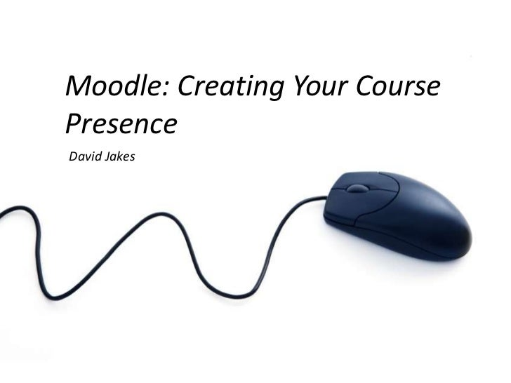 Moodle: Creating Your Course Presence<br />David Jakes<br />