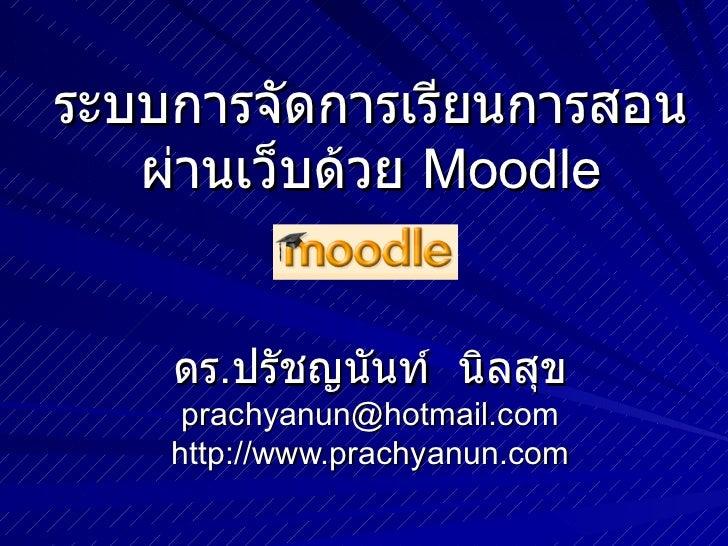 ระบบการจัดการเรียนการสอนผ่านเว็บด้วย  Moodle ดร . ปรัชญนันท์  นิลสุข [email_address] http://www.prachyanun.com