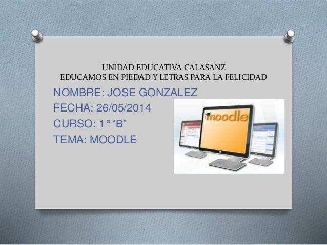 UNIDAD EDUCATIVA CALASANZ EDUCAMOS EN PIEDAD Y LETRAS PARA LA FELICIDAD NOMBRE: JOSE GONZALEZ FECHA: 26/05/2014 CURSO: 1° ...