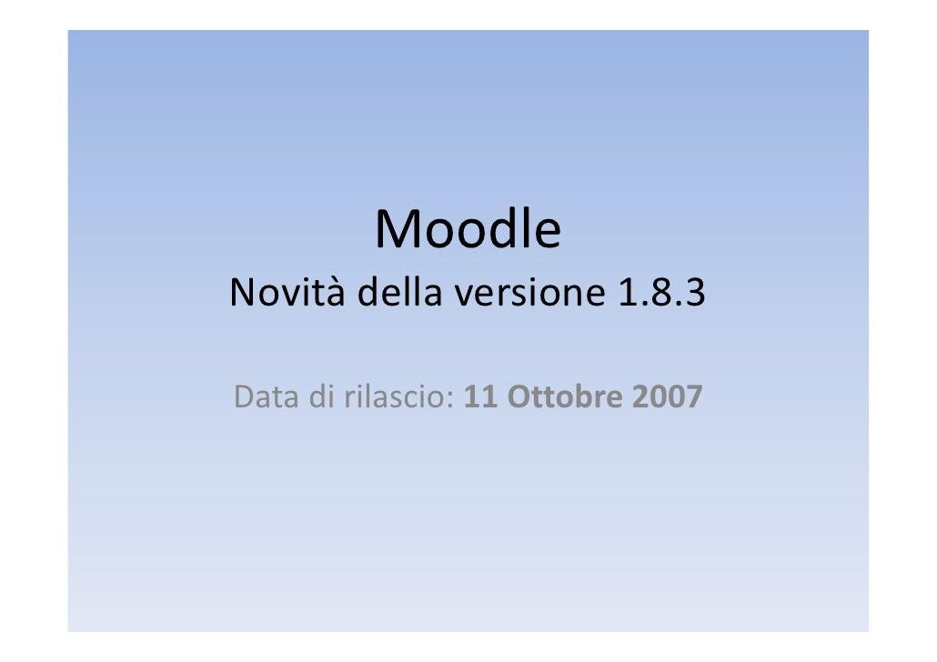 Moodle Novitàdellaversione1.8.3  Datadirilascio:11Ottobre2007 Data di rilascio: 11 Ottobre 2007