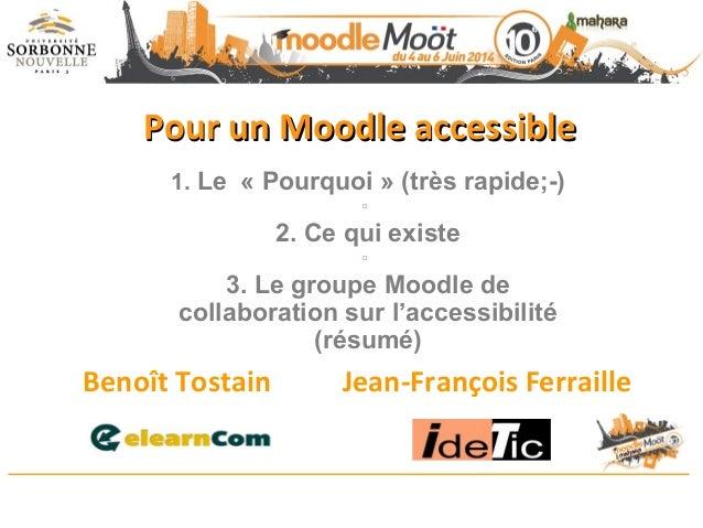 Pour un Moodle accessiblePour un Moodle accessible Benoît Tostain Jean-François Ferraille 1. Le « Pourquoi » (très rapide;...