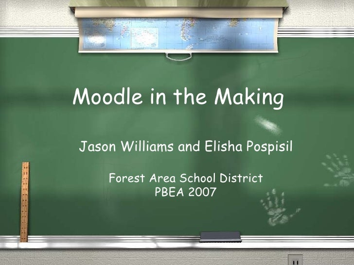 Moodle in the Making Jason Williams and Elisha Pospisil Forest Area School District PBEA 2007