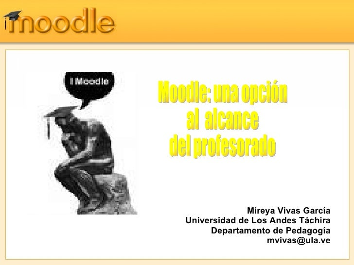 Mireya Vivas García Universidad de Los Andes Táchira Departamento de Pedagogía [email_address] Moodle: una opción  al  alc...