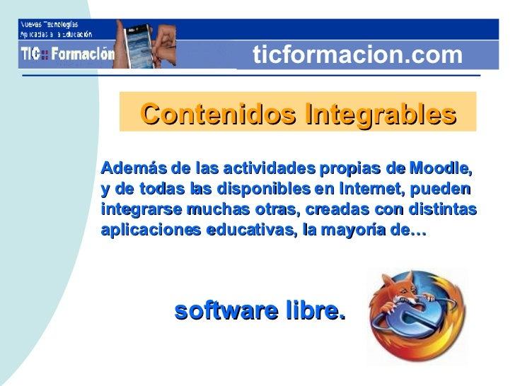 ticformacion.com Contenidos Integrables Además de las actividades propias de Moodle,  y de todas las disponibles en Intern...