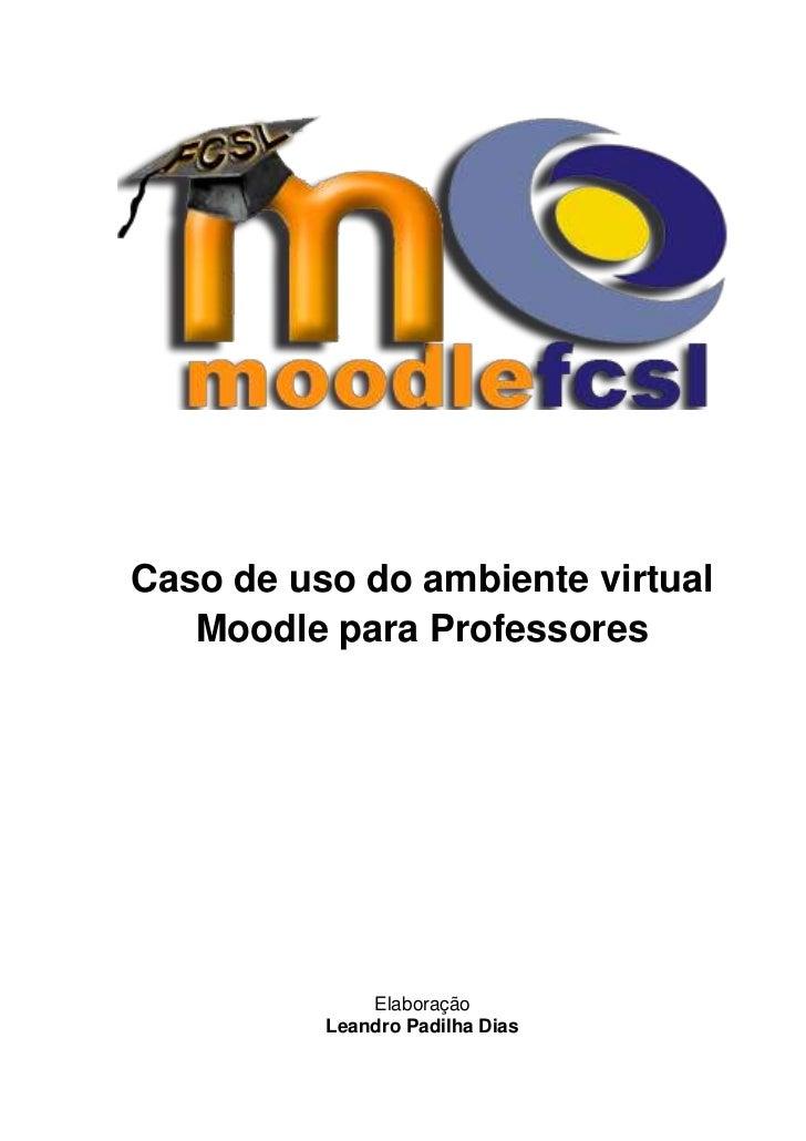 Caso de uso do ambiente virtual   Moodle para Professores              Elaboração          Leandro Padilha Dias