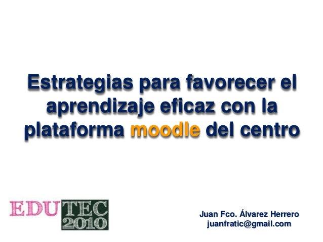 Estrategias para favorecer el aprendizaje eficaz con la plataforma moodle del centro Juan Fco. Álvarez Herrero juanfratic@...