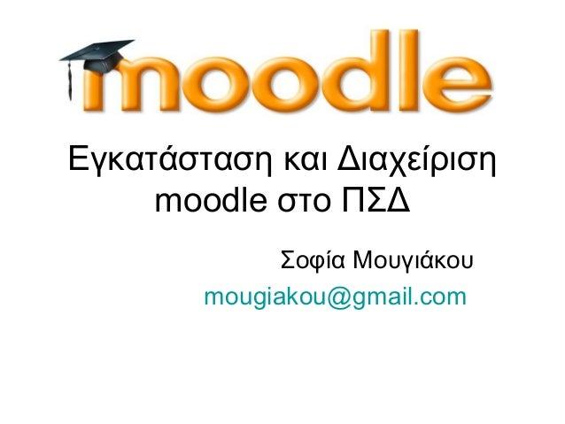 Σοφία Μουγιάκουmougiakou@gmail.comΕγκατάσταση και Διαχείρισηmoodle στο ΠΣΔ