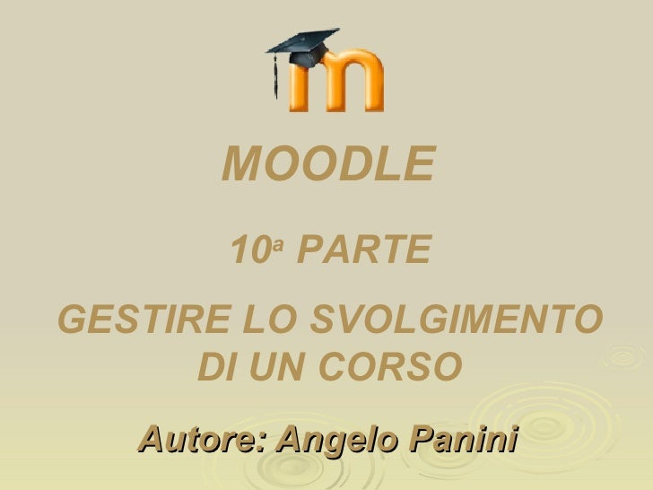 Autore: Angelo Panini 13 a  PARTE GESTIRE LO SVOLGIMENTO DI UN CORSO MOODLE