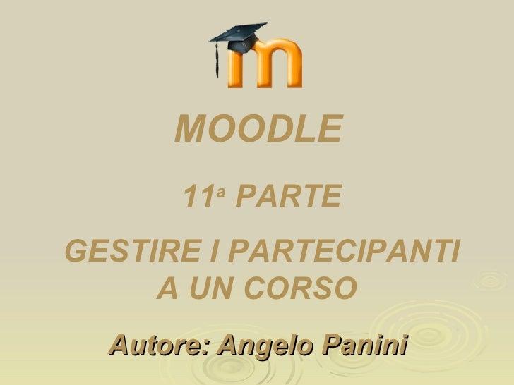 Autore: Angelo Panini 11 a  PARTE GESTIRE I PARTECIPANTI A UN CORSO  MOODLE