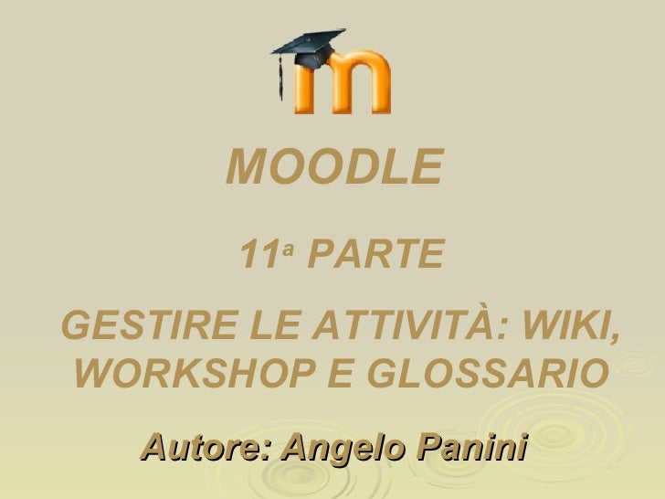 Autore: Angelo Panini 11 a  PARTE GESTIRE LE ATTIVITÀ: WIKI, WORKSHOP E GLOSSARIO MOODLE
