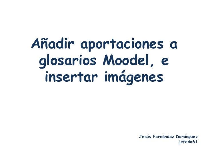 Añadir aportaciones a glosarios Moodel, e  insertar imágenes               Jesús Fernández Domínguez                      ...