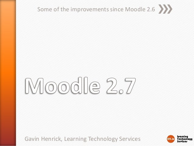Some of the improvements since Moodle 2.6 Gavin Henrick, Learning Technology Services