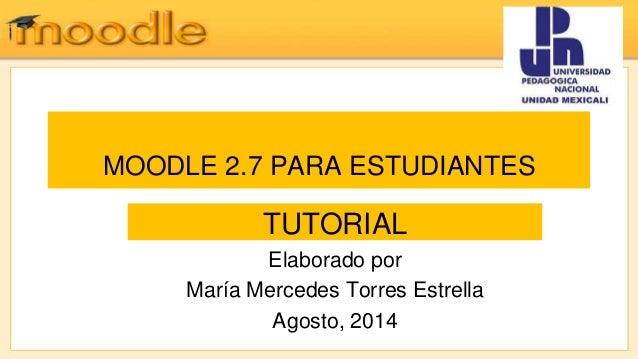 MOODLE 2.7 PARA ESTUDIANTES TUTORIAL Elaborado por María Mercedes Torres Estrella Agosto, 2014