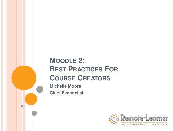 MOODLE 2:BEST PRACTICES FORCOURSE CREATORSMichelle MooreChief Evangelist