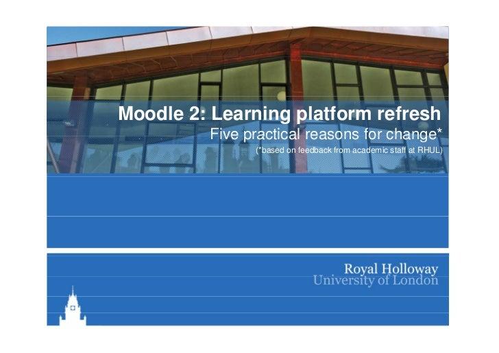 Moodle 2: Learning platform refresh         Five practical reasons for change*                                    change  ...