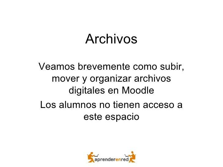 Archivos Veamos brevemente como subir, mover y organizar archivos digitales en Moodle Los alumnos no tienen acceso a este ...