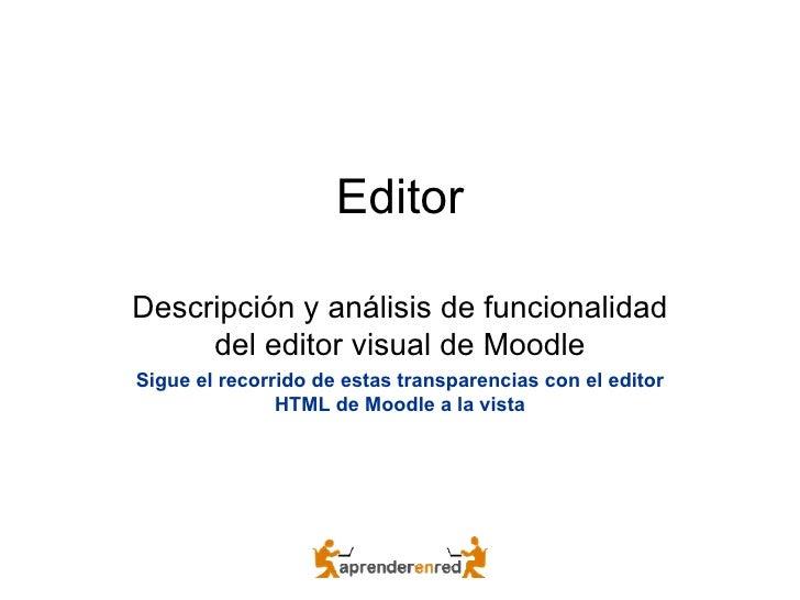 Editor Descripción y análisis de funcionalidad del editor visual de Moodle Sigue el recorrido de estas transparencias con ...