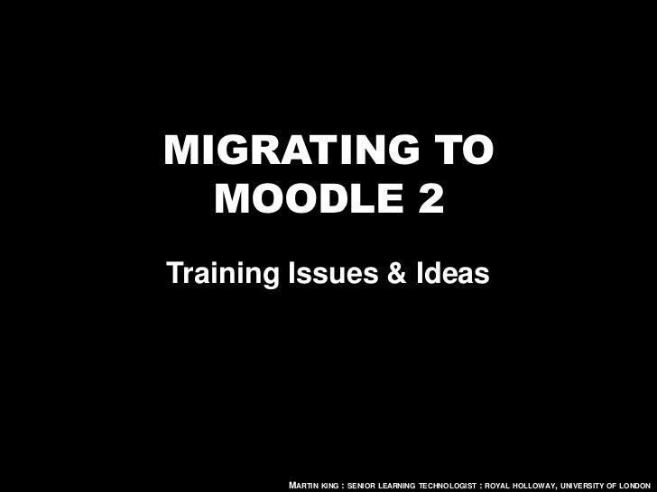 MIGRATING TO  MOODLE 2Training Issues & Ideas        MARTIN KING : SENIOR LEARNING TECHNOLOGIST : ROYAL HOLLOWAY, UNIVERSI...